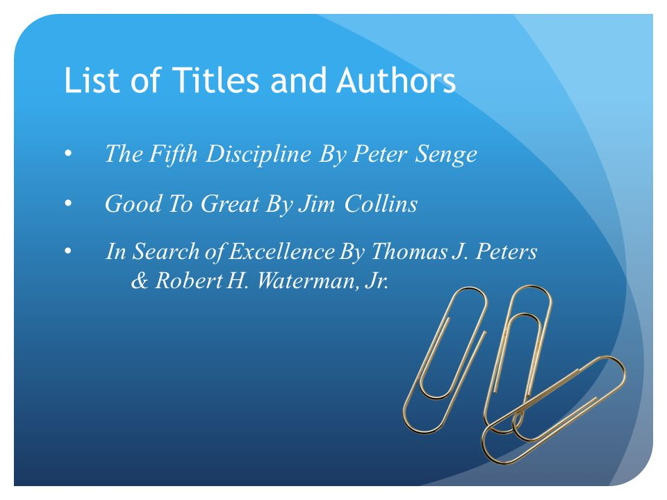 List of Titles and Authors The Fifth Discipline By Peter Senge Good To Great By Jim Collins In Search of Excellence By Thomas J.