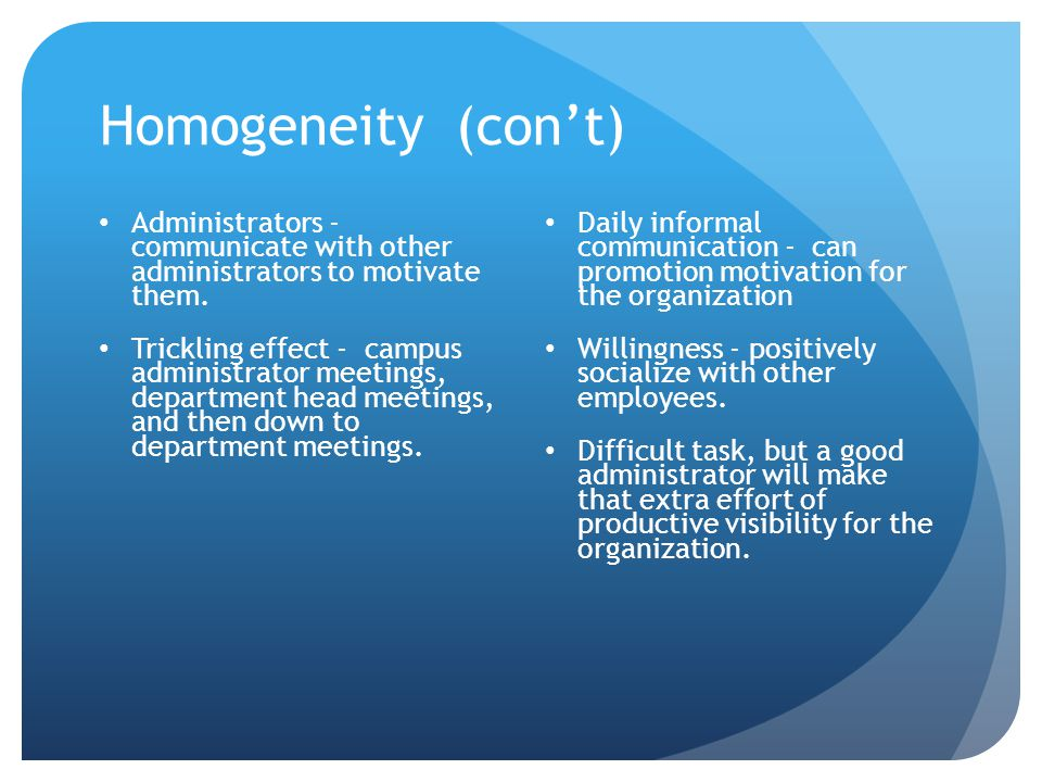 Homogeneity (con't) Administrators - communicate with other administrators to motivate them.