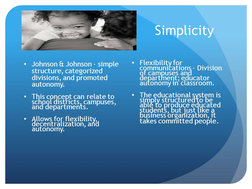 Simplicity Johnson & Johnson - simple structure, categorized divisions, and promoted autonomy.