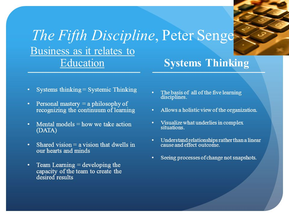 The Fifth Discipline, Peter Senge Business as it relates to Education Systems thinking = Systemic Thinking Personal mastery = a philosophy of recognizing the continuum of learning Mental models = how we take action (DATA) Shared vision = a vision that dwells in our hearts and minds Team Learning = developing the capacity of the team to create the desired results Systems Thinking The basis of all of the five learning disciplines.
