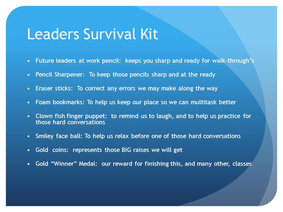 Leaders Survival Kit Future leaders at work pencil: keeps you sharp and ready for walk-through's Pencil Sharpener: To keep those pencils sharp and at the ready Eraser sticks: To correct any errors we may make along the way Foam bookmarks: To help us keep our place so we can multitask better Clown fish finger puppet: to remind us to laugh, and to help us practice for those hard conversations Smiley face ball: To help us relax before one of those hard conversations Gold coins: represents those BIG raises we will get Gold Winner Medal: our reward for finishing this, and many other, classes