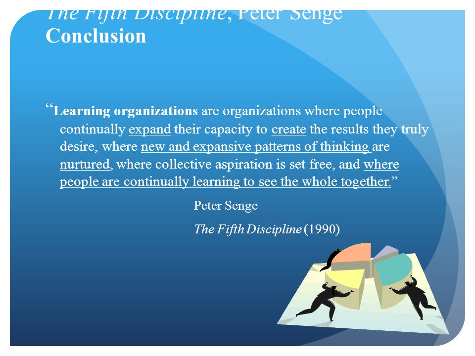 The Fifth Discipline, Peter Senge Conclusion Learning organizations are organizations where people continually expand their capacity to create the results they truly desire, where new and expansive patterns of thinking are nurtured, where collective aspiration is set free, and where people are continually learning to see the whole together. Peter Senge The Fifth Discipline (1990)