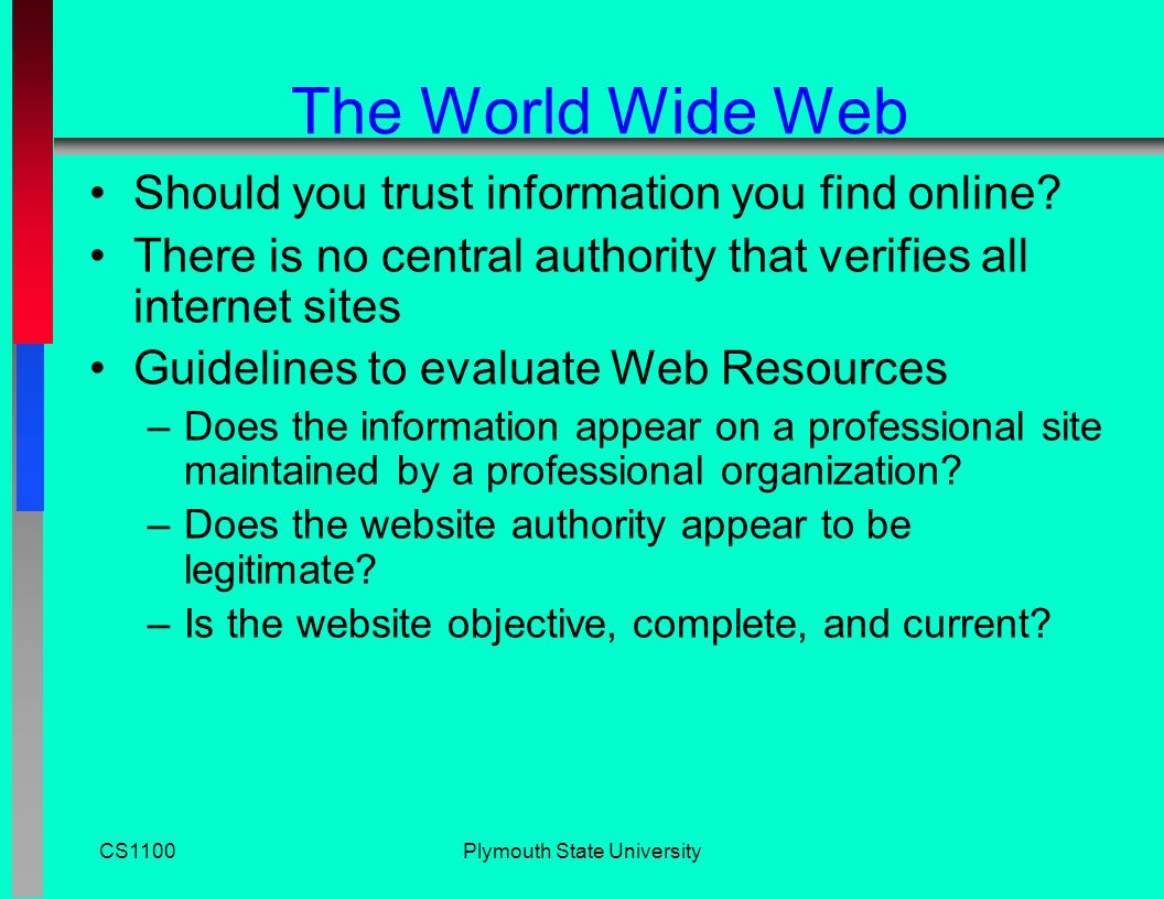 CS1100Plymouth State University The World Wide Web Search Services –Organizations that maintain databases accessible through websites to help you find information on the internet –Examples: portals like Yahoo Search and MSN, and Google, Ask Jeeves, and Gigablast –Databases are compiled using software programs called spiders Spiders crawl through the World Wide Web Follow links from one page to another Index the words on that site Discussion Question: If you publish an embarrassing web page and then take it down, is it REALLY gone