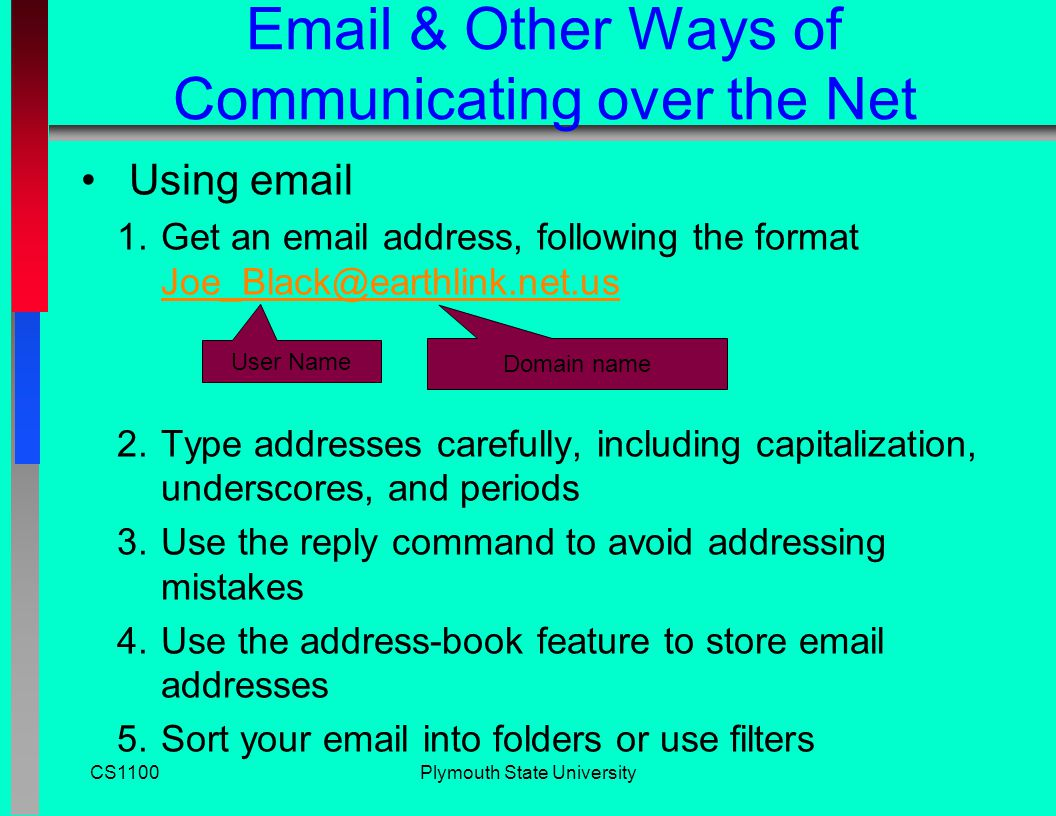 CS1100Plymouth State University Email & Other Ways of Communicating over the Net Web-based Email –You send and receive messages by interacting via a browser with a website –Advantage: You can easily send and receive messages while traveling –Examples: Yahoo.