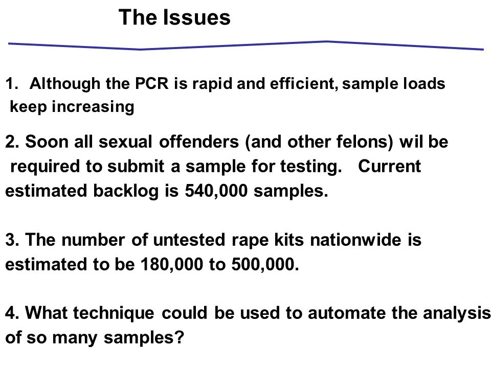 The Issues 1.Although the PCR is rapid and efficient, sample loads keep increasing 2. Soon all sexual offenders (and other felons) wil be required to