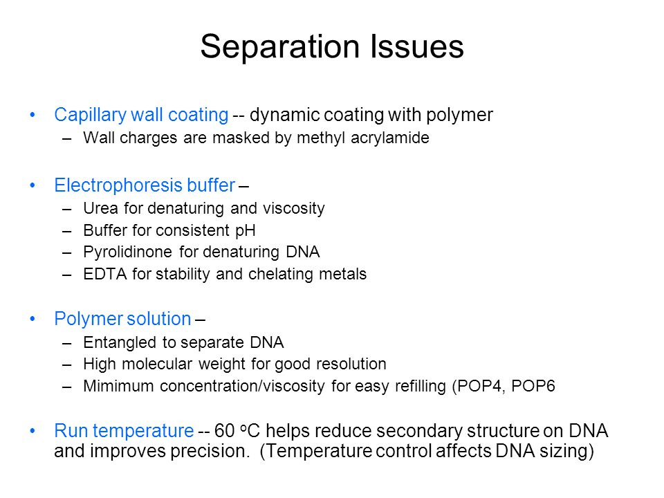 Separation Issues Capillary wall coating -- dynamic coating with polymer –Wall charges are masked by methyl acrylamide Electrophoresis buffer – –Urea