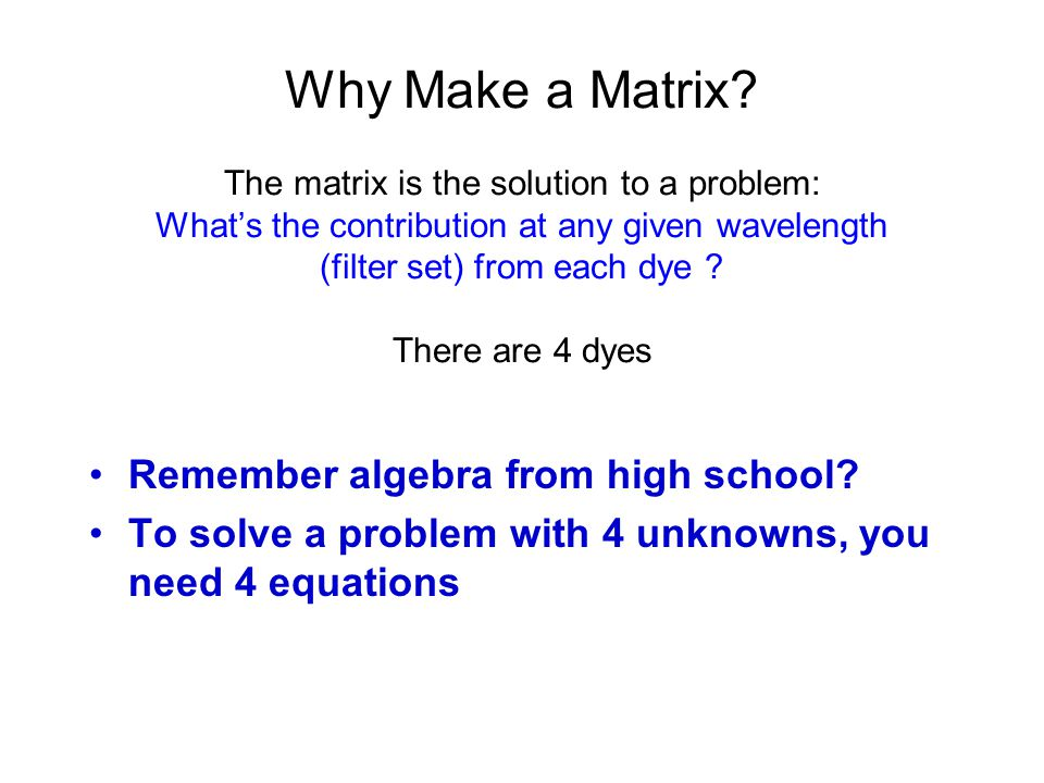 Why Make a Matrix? The matrix is the solution to a problem: What's the contribution at any given wavelength (filter set) from each dye ? There are 4 d