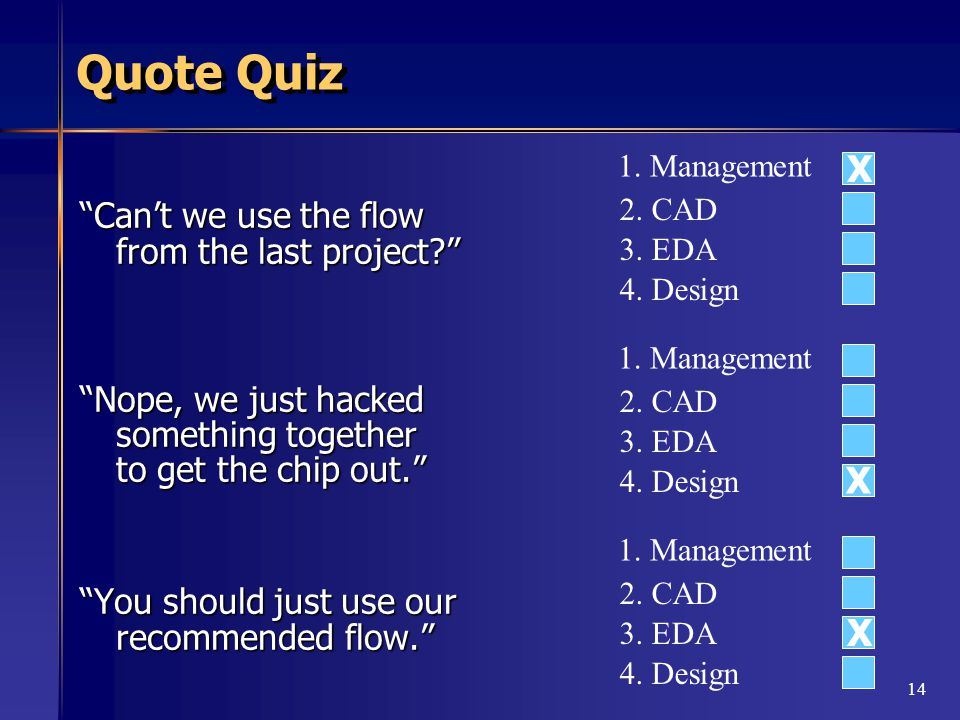 14 Quote Quiz Can't we use the flow from the last project Nope, we just hacked something together to get the chip out. You should just use our recommended flow. 1.