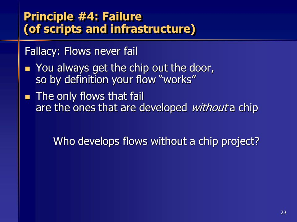 23 Principle #4: Failure (of scripts and infrastructure) Fallacy: Flows never fail You always get the chip out the door, so by definition your flow works You always get the chip out the door, so by definition your flow works The only flows that fail are the ones that are developed without a chip The only flows that fail are the ones that are developed without a chip Who develops flows without a chip project