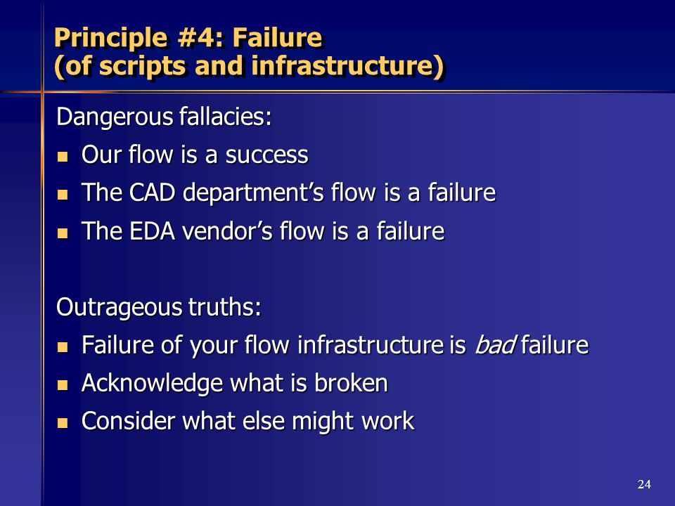 24 Principle #4: Failure (of scripts and infrastructure) Dangerous fallacies: Our flow is a success Our flow is a success The CAD department's flow is a failure The CAD department's flow is a failure The EDA vendor's flow is a failure The EDA vendor's flow is a failure Outrageous truths: Failure of your flow infrastructure is bad failure Failure of your flow infrastructure is bad failure Acknowledge what is broken Acknowledge what is broken Consider what else might work Consider what else might work