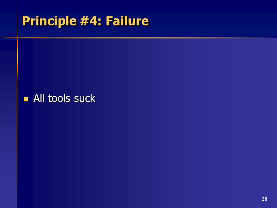28 Principle #4: Failure All tools suck All tools suck
