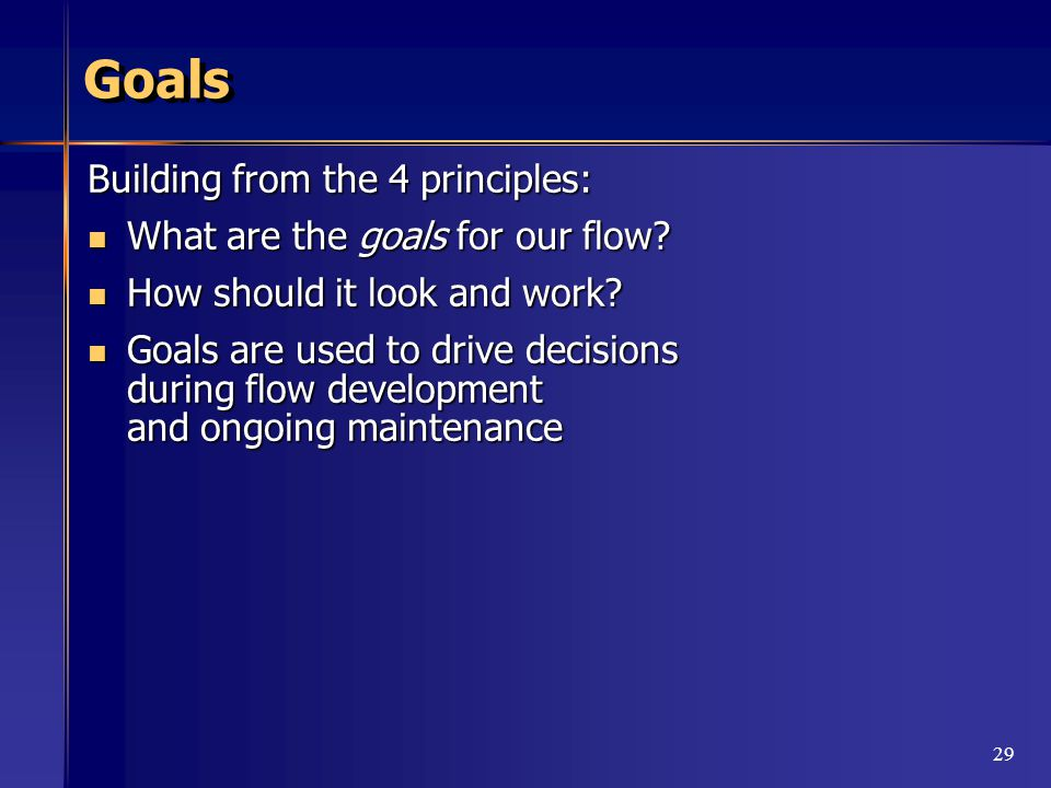 29 Goals Building from the 4 principles: What are the goals for our flow.