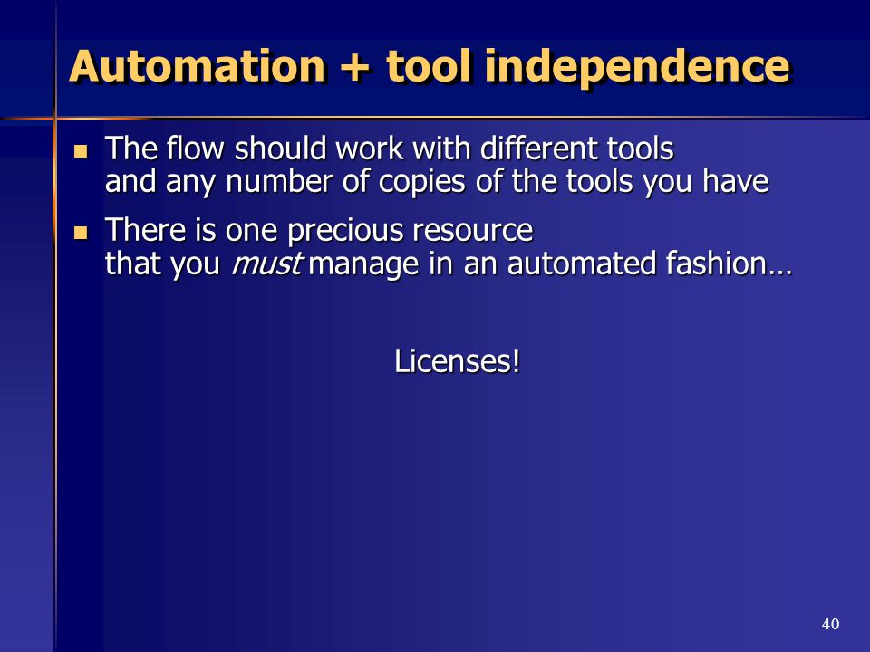 40 Automation + tool independence The flow should work with different tools and any number of copies of the tools you have The flow should work with different tools and any number of copies of the tools you have There is one precious resource that you must manage in an automated fashion… There is one precious resource that you must manage in an automated fashion…Licenses!