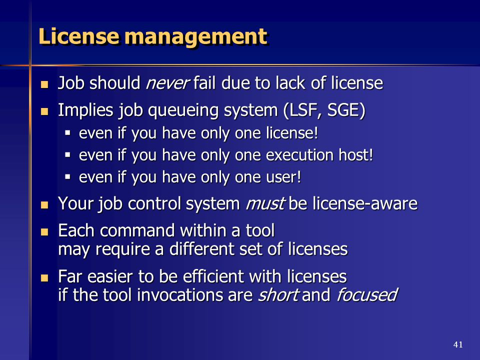 41 License management Job should never fail due to lack of license Job should never fail due to lack of license Implies job queueing system (LSF, SGE) Implies job queueing system (LSF, SGE)  even if you have only one license.
