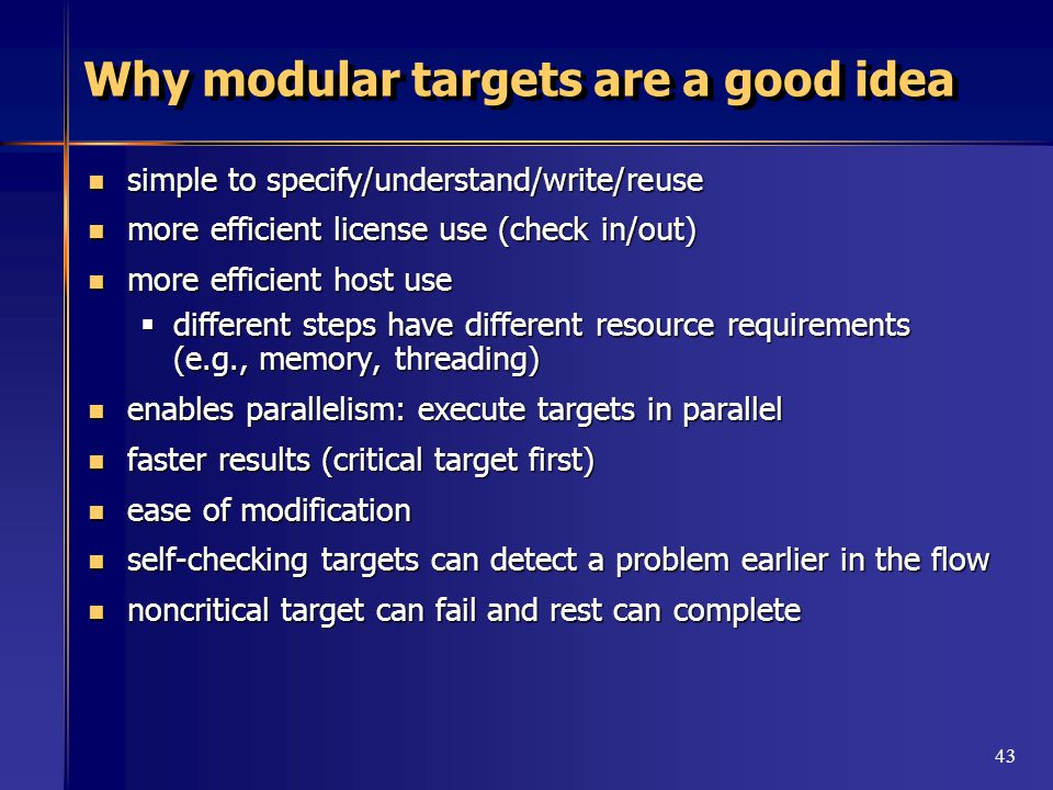 43 Why modular targets are a good idea simple to specify/understand/write/reuse simple to specify/understand/write/reuse more efficient license use (check in/out) more efficient license use (check in/out) more efficient host use more efficient host use  different steps have different resource requirements (e.g., memory, threading) enables parallelism: execute targets in parallel enables parallelism: execute targets in parallel faster results (critical target first) faster results (critical target first) ease of modification ease of modification self-checking targets can detect a problem earlier in the flow self-checking targets can detect a problem earlier in the flow noncritical target can fail and rest can complete noncritical target can fail and rest can complete