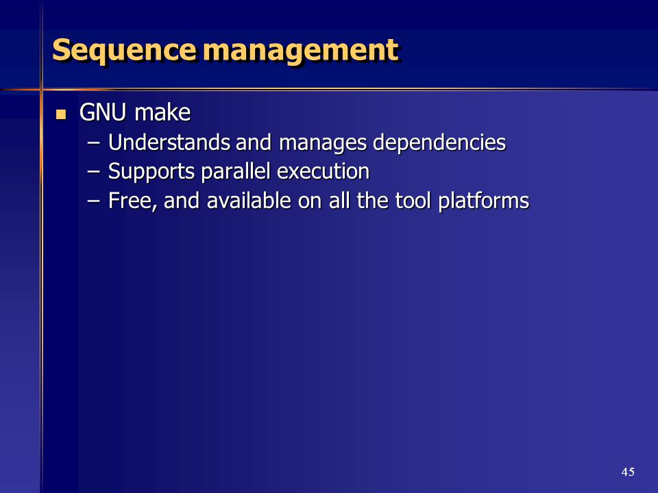 45 Sequence management GNU make GNU make –Understands and manages dependencies –Supports parallel execution –Free, and available on all the tool platforms
