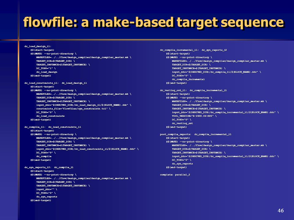 46 flowfile: a make-based target sequence dc_load_design_i1: @$(start-target) @$(start-target) @$(MAKE) --no-print-directory \ @$(MAKE) --no-print-directory \ MAKEFILES=../../flow/design_compiler/design_compiler_master.mk \ MAKEFILES=../../flow/design_compiler/design_compiler_master.mk \ TARGET_DIR=$(TARGET_DIR) \ TARGET_DIR=$(TARGET_DIR) \ TARGET_INSTANCE=$(TARGET_INSTANCE) \ TARGET_INSTANCE=$(TARGET_INSTANCE) \ DC_TOPO= 1 \ DC_TOPO= 1 \ dc_load_design dc_load_design @$(end-target) @$(end-target) dc_load_constraints_i1: dc_load_design_i1 @$(start-target) @$(start-target) @$(MAKE) --no-print-directory \ @$(MAKE) --no-print-directory \ MAKEFILES=../../flow/design_compiler/design_compiler_master.mk \ MAKEFILES=../../flow/design_compiler/design_compiler_master.mk \ TARGET_DIR=$(TARGET_DIR) \ TARGET_DIR=$(TARGET_DIR) \ TARGET_INSTANCE=$(TARGET_INSTANCE) \ TARGET_INSTANCE=$(TARGET_INSTANCE) \ input_ddc= $(DERIVED_DIR)/dc_load_design_i1/$(BLOCK_NAME).ddc \ input_ddc= $(DERIVED_DIR)/dc_load_design_i1/$(BLOCK_NAME).ddc \ constraints_file= flowfiles/cpu_constraints.tcl \ constraints_file= flowfiles/cpu_constraints.tcl \ DC_TOPO= 0 \ DC_TOPO= 0 \ dc_load_constraints dc_load_constraints @$(end-target) @$(end-target) dc_compile_i1: dc_load_constraints_i1 @$(start-target) @$(start-target) @$(MAKE) --no-print-directory \ @$(MAKE) --no-print-directory \ MAKEFILES=../../flow/design_compiler/design_compiler_master.mk \ MAKEFILES=../../flow/design_compiler/design_compiler_master.mk \ TARGET_DIR=$(TARGET_DIR) \ TARGET_DIR=$(TARGET_DIR) \ TARGET_INSTANCE=$(TARGET_INSTANCE) \ TARGET_INSTANCE=$(TARGET_INSTANCE) \ input_ddc= $(DERIVED_DIR)/dc_load_constraints_i1/$(BLOCK_NAME).ddc \ input_ddc= $(DERIVED_DIR)/dc_load_constraints_i1/$(BLOCK_NAME).ddc \ DC_TOPO= 0 \ DC_TOPO= 0 \ dc_compile dc_compile @$(end-target) @$(end-target) dc_syn_reports_i2: dc_compile_i1 @$(start-target) @$(start-target) @$(MAKE) --no-print-directory \ @$(MAKE) --no-print-directory \ MAKEFILES=../../flow/design_compiler/design_compiler_master.mk \ MAKEFILES=../../flow/design_compiler/design_compiler_master.mk \ TARGET_DIR=$(TARGET_DIR) \ TARGET_DIR=$(TARGET_DIR) \ TARGET_INSTANCE=$(TARGET_INSTANCE) \ TARGET_INSTANCE=$(TARGET_INSTANCE) \ input_ddc= \ input_ddc= \ DC_TOPO= 0 \ DC_TOPO= 0 \ dc_syn_reports dc_syn_reports @$(end-target) @$(end-target) dc_compile_incremental_i1: dc_syn_reports_i2 @$(start-target) @$(start-target) @$(MAKE) --no-print-directory \ @$(MAKE) --no-print-directory \ MAKEFILES=../../flow/design_compiler/design_compiler_master.mk \ MAKEFILES=../../flow/design_compiler/design_compiler_master.mk \ TARGET_DIR=$(TARGET_DIR) \ TARGET_DIR=$(TARGET_DIR) \ TARGET_INSTANCE=$(TARGET_INSTANCE) \ TARGET_INSTANCE=$(TARGET_INSTANCE) \ input_ddc= $(DERIVED_DIR)/dc_compile_i1/$(BLOCK_NAME).ddc \ input_ddc= $(DERIVED_DIR)/dc_compile_i1/$(BLOCK_NAME).ddc \ DC_TOPO= 0 \ DC_TOPO= 0 \ dc_compile_incremental dc_compile_incremental @$(end-target) @$(end-target) dc_verilog_out_i1: dc_compile_incremental_i1 @$(start-target) @$(start-target) @$(MAKE) --no-print-directory \ @$(MAKE) --no-print-directory \ MAKEFILES=../../flow/design_compiler/design_compiler_master.mk \ MAKEFILES=../../flow/design_compiler/design_compiler_master.mk \ TARGET_DIR=$(TARGET_DIR) \ TARGET_DIR=$(TARGET_DIR) \ TARGET_INSTANCE=$(TARGET_INSTANCE) \ TARGET_INSTANCE=$(TARGET_INSTANCE) \ input_ddc= $(DERIVED_DIR)/dc_compile_incremental_i1/$(BLOCK_NAME).ddc \ input_ddc= $(DERIVED_DIR)/dc_compile_incremental_i1/$(BLOCK_NAME).ddc \ TOOL_VERSION= B-2008.06-SP2 \ TOOL_VERSION= B-2008.06-SP2 \ DC_TOPO= 0 \ DC_TOPO= 0 \ dc_verilog_out dc_verilog_out @$(end-target) @$(end-target) post_compile_reports: dc_compile_incremental_i1 @$(start-target) @$(start-target) @$(MAKE) --no-print-directory \ @$(MAKE) --no-print-directory \ MAKEFILES=../../flow/design_compiler/design_compiler_master.mk \ MAKEFILES=../../flow/design_compiler/design_compiler_master.mk \ TARGET_DIR=$(TARGET_DIR) \ TARGET_DIR=$(TARGET_DIR) \ TARGET_INSTANCE=$(TARGET_INSTANCE) \ TARGET_INSTANCE=$(TARGET_INSTANCE) \ input_ddc= $(DERIVED_DIR)/dc_compile_incremental_i1/$(BLOCK_NAME).ddc \ input_ddc= $(DERIVED_DIR)/dc_compile_incremental_i1/$(BLOCK_NAME).ddc \ DC_TOPO= 0 \ DC_TOPO= 0 \ dc_syn_reports dc_syn_reports @$(end-target) @$(end-target) complete: parallel_2