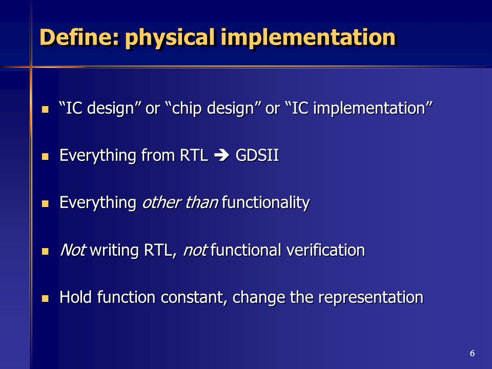 6 Define: physical implementation IC design or chip design or IC implementation IC design or chip design or IC implementation Everything from RTL  GDSII Everything from RTL  GDSII Everything other than functionality Everything other than functionality Not writing RTL, not functional verification Not writing RTL, not functional verification Hold function constant, change the representation Hold function constant, change the representation