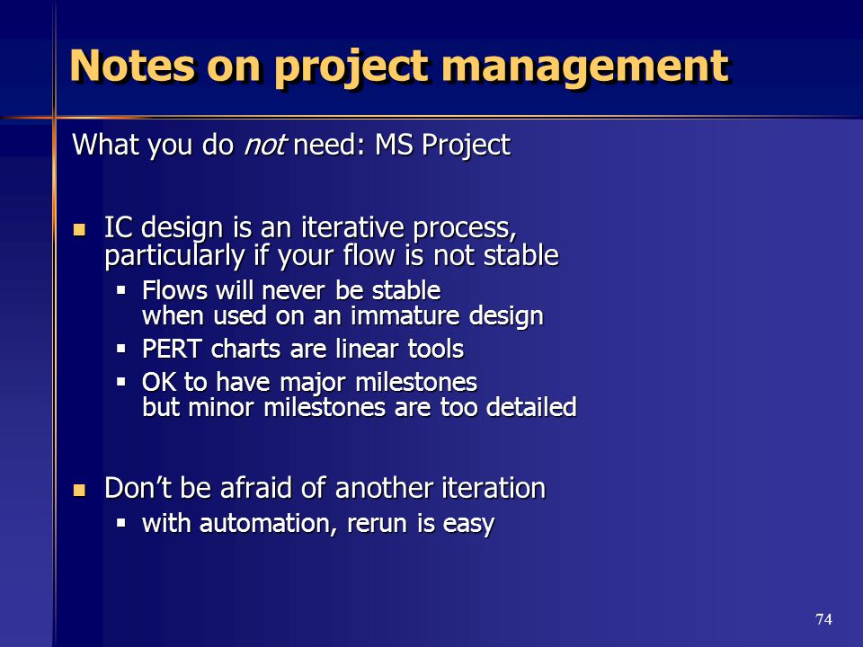 74 Notes on project management What you do not need: MS Project IC design is an iterative process, particularly if your flow is not stable IC design is an iterative process, particularly if your flow is not stable  Flows will never be stable when used on an immature design  PERT charts are linear tools  OK to have major milestones but minor milestones are too detailed Don't be afraid of another iteration Don't be afraid of another iteration  with automation, rerun is easy
