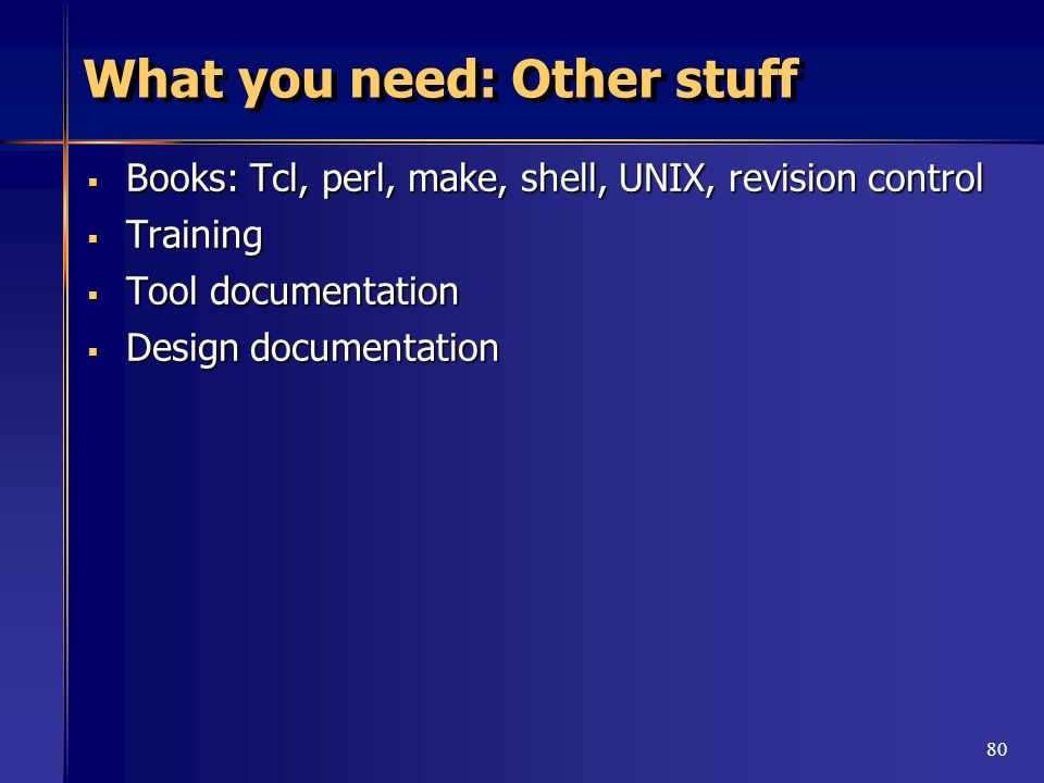 80 What you need: Other stuff  Books: Tcl, perl, make, shell, UNIX, revision control  Training  Tool documentation  Design documentation