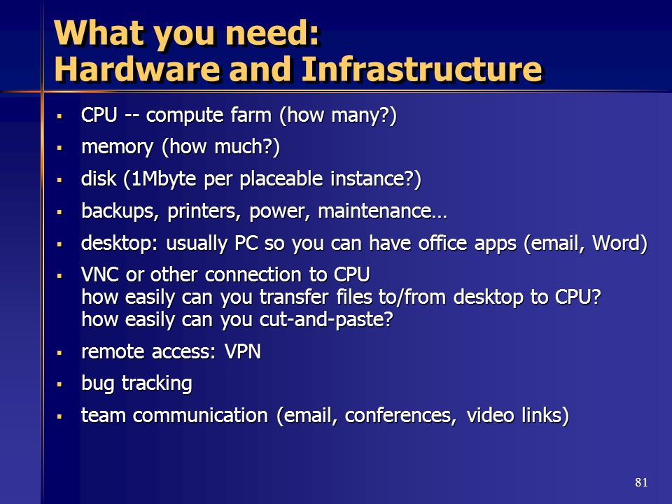 81 What you need: Hardware and Infrastructure  CPU -- compute farm (how many )  memory (how much )  disk (1Mbyte per placeable instance )  backups, printers, power, maintenance…  desktop: usually PC so you can have office apps (email, Word)  VNC or other connection to CPU how easily can you transfer files to/from desktop to CPU.