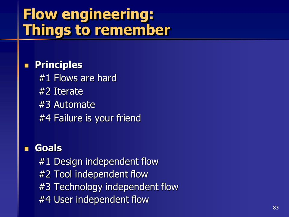 85 Flow engineering: Things to remember Principles Principles #1 Flows are hard #2 Iterate #3 Automate #4 Failure is your friend Goals Goals #1 Design independent flow #2 Tool independent flow #3 Technology independent flow #4 User independent flow