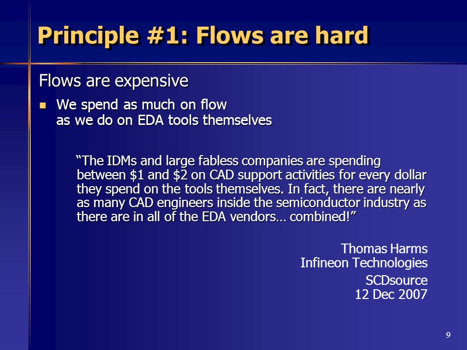 9 Principle #1: Flows are hard Flows are expensive We spend as much on flow as we do on EDA tools themselves We spend as much on flow as we do on EDA tools themselves The IDMs and large fabless companies are spending between $1 and $2 on CAD support activities for every dollar they spend on the tools themselves.