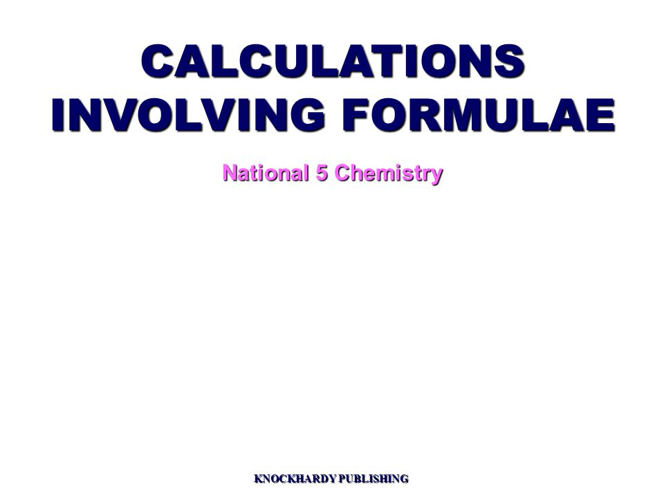 CALCULATIONS INVOLVING FORMULAE National 5 Chemistry KNOCKHARDY PUBLISHING