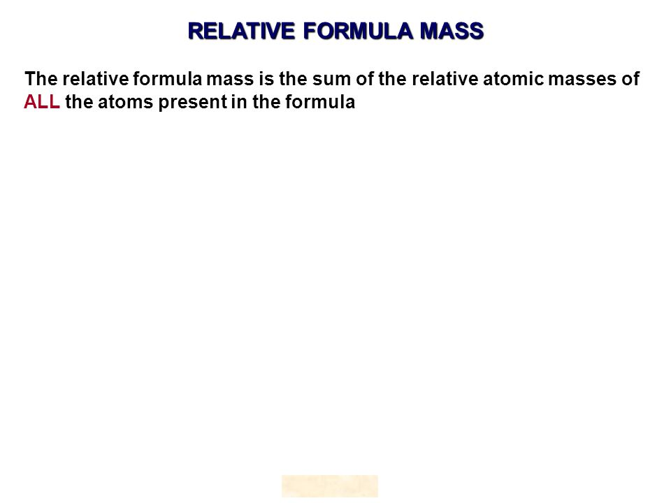 The relative formula mass is the sum of the relative atomic masses of ALL the atoms present in the formula RELATIVE FORMULA MASS HOPTON