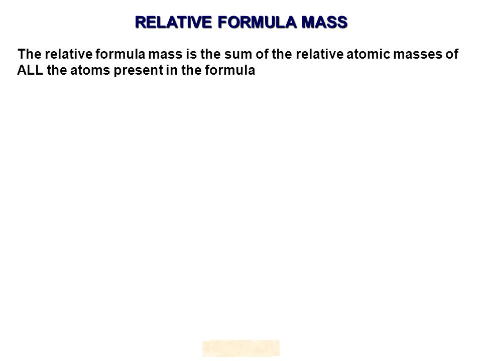 RELATIVE FORMULA MASS HOPTON The relative formula mass is the sum of the relative atomic masses of ALL the atoms present in the formula HOPTON