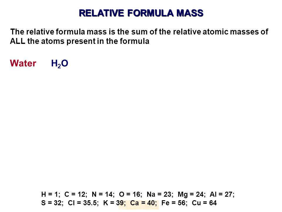 RELATIVE FORMULA MASS HOPTON H = 1; C = 12; N = 14; O = 16; Na = 23; Mg = 24; Al = 27; S = 32; Cl = 35.5; K = 39; Ca = 40; Fe = 56; Cu = 64 The relative formula mass is the sum of the relative atomic masses of ALL the atoms present in the formula Water H 2 O