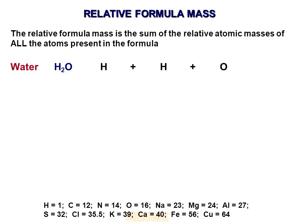 RELATIVE FORMULA MASS HOPTON H = 1; C = 12; N = 14; O = 16; Na = 23; Mg = 24; Al = 27; S = 32; Cl = 35.5; K = 39; Ca = 40; Fe = 56; Cu = 64 The relative formula mass is the sum of the relative atomic masses of ALL the atoms present in the formula Water H 2 OH+ H+O