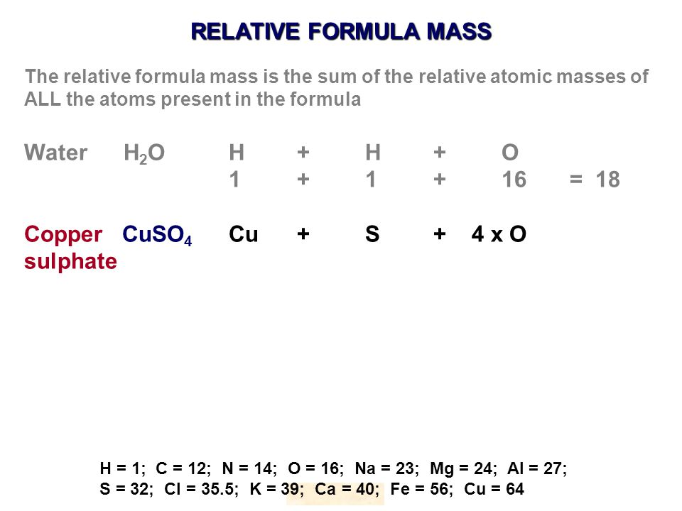 RELATIVE FORMULA MASS HOPTON H = 1; C = 12; N = 14; O = 16; Na = 23; Mg = 24; Al = 27; S = 32; Cl = 35.5; K = 39; Ca = 40; Fe = 56; Cu = 64 The relative formula mass is the sum of the relative atomic masses of ALL the atoms present in the formula Water H 2 OH+ H+O 1 + 1+16= 18 Copper CuSO 4 Cu+S+ 4 x O sulphate