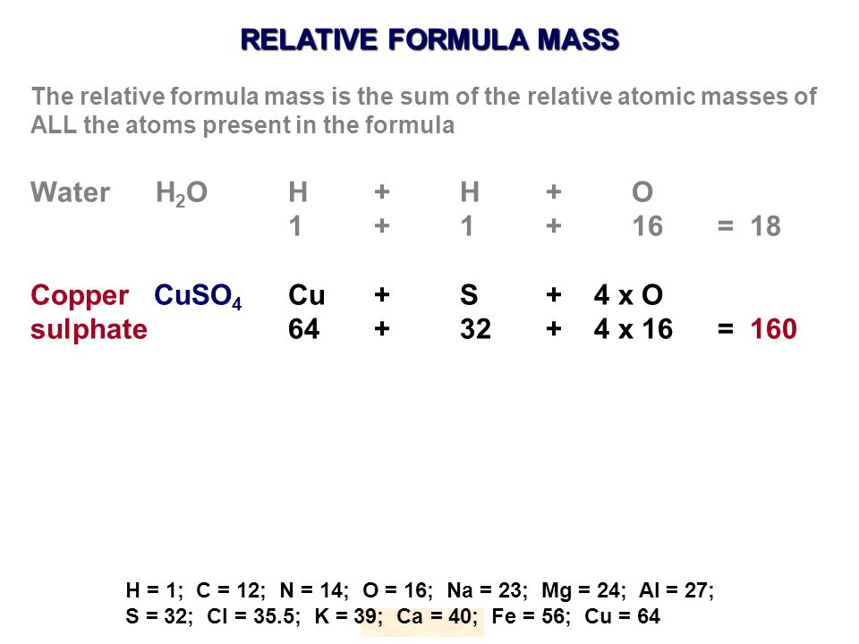 RELATIVE FORMULA MASS HOPTON H = 1; C = 12; N = 14; O = 16; Na = 23; Mg = 24; Al = 27; S = 32; Cl = 35.5; K = 39; Ca = 40; Fe = 56; Cu = 64 The relative formula mass is the sum of the relative atomic masses of ALL the atoms present in the formula Water H 2 OH+ H+O 1 + 1+16= 18 Copper CuSO 4 Cu+S+ 4 x O sulphate64+32+ 4 x 16= 160