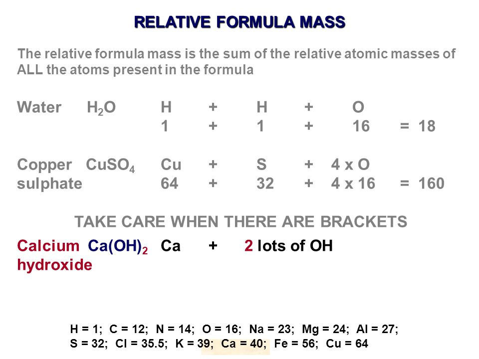 RELATIVE FORMULA MASS HOPTON H = 1; C = 12; N = 14; O = 16; Na = 23; Mg = 24; Al = 27; S = 32; Cl = 35.5; K = 39; Ca = 40; Fe = 56; Cu = 64 The relative formula mass is the sum of the relative atomic masses of ALL the atoms present in the formula Water H 2 OH+ H+O 1 + 1+16= 18 Copper CuSO 4 Cu+S+ 4 x O sulphate64+32+ 4 x 16= 160 TAKE CARE WHEN THERE ARE BRACKETS Calcium Ca(OH) 2 Ca+ 2 lots of OH hydroxide