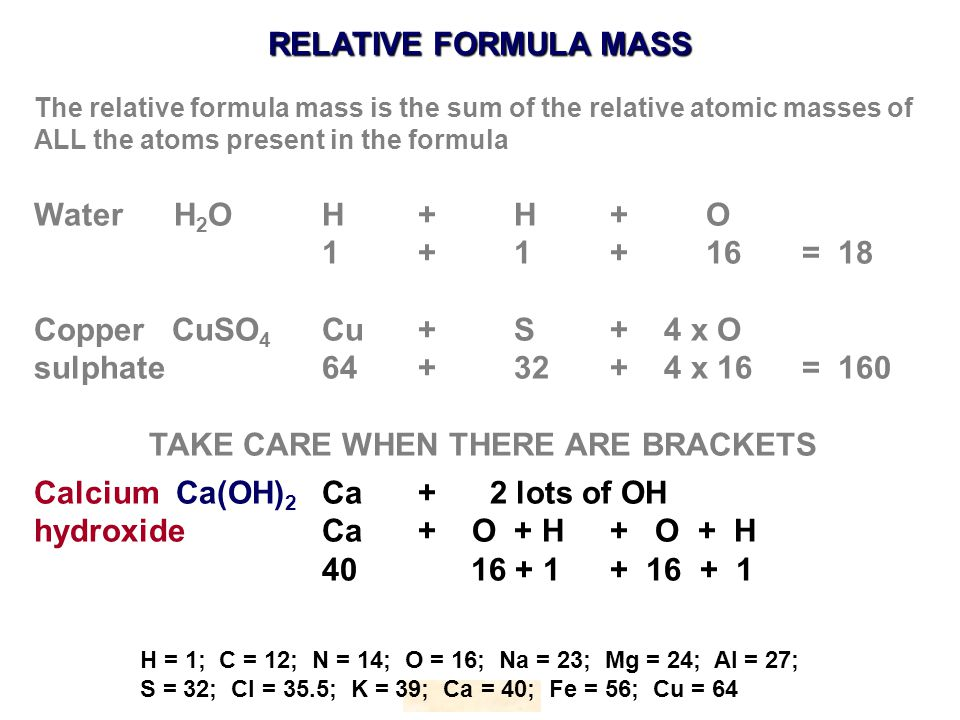 RELATIVE FORMULA MASS HOPTON H = 1; C = 12; N = 14; O = 16; Na = 23; Mg = 24; Al = 27; S = 32; Cl = 35.5; K = 39; Ca = 40; Fe = 56; Cu = 64 The relative formula mass is the sum of the relative atomic masses of ALL the atoms present in the formula Water H 2 OH+ H+O 1 + 1+16= 18 Copper CuSO 4 Cu+S+ 4 x O sulphate64+32+ 4 x 16= 160 TAKE CARE WHEN THERE ARE BRACKETS Calcium Ca(OH) 2 Ca+ 2 lots of OH hydroxideCa+ O + H+ O + H 40 16 + 1+ 16 + 1