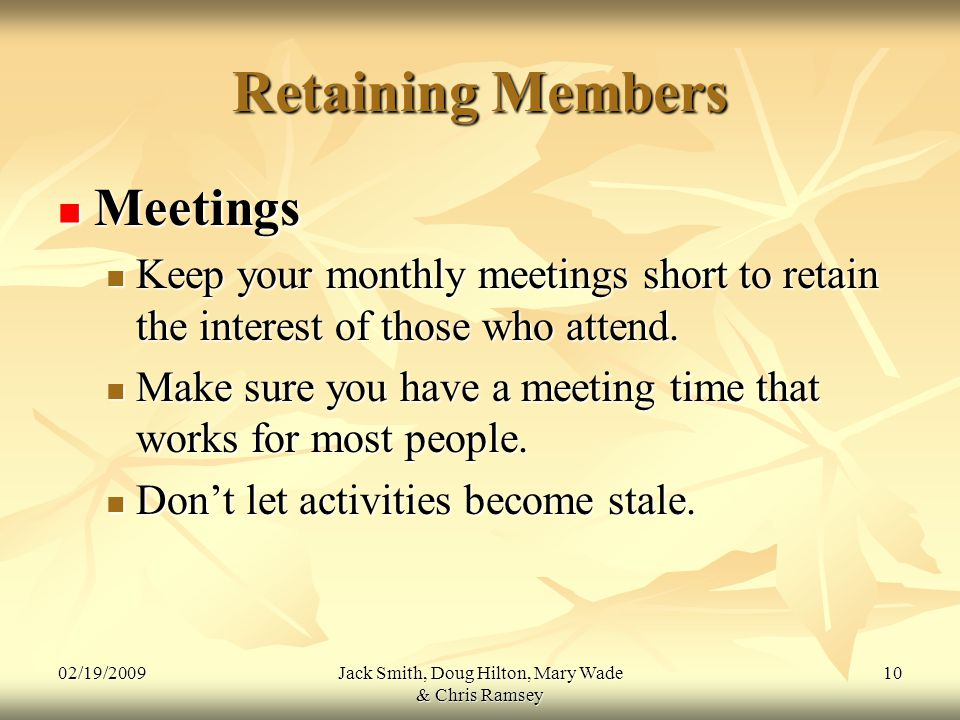 02/19/2009Jack Smith, Doug Hilton, Mary Wade & Chris Ramsey 10 Retaining Members Meetings Meetings Keep your monthly meetings short to retain the interest of those who attend.
