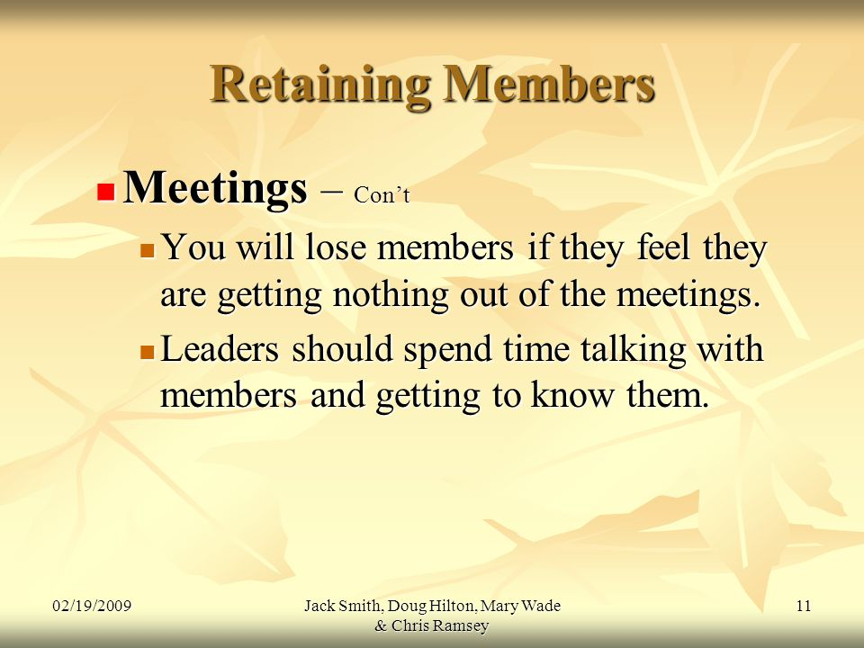 02/19/2009Jack Smith, Doug Hilton, Mary Wade & Chris Ramsey 11 Retaining Members Meetings – Con't Meetings – Con't You will lose members if they feel they are getting nothing out of the meetings.