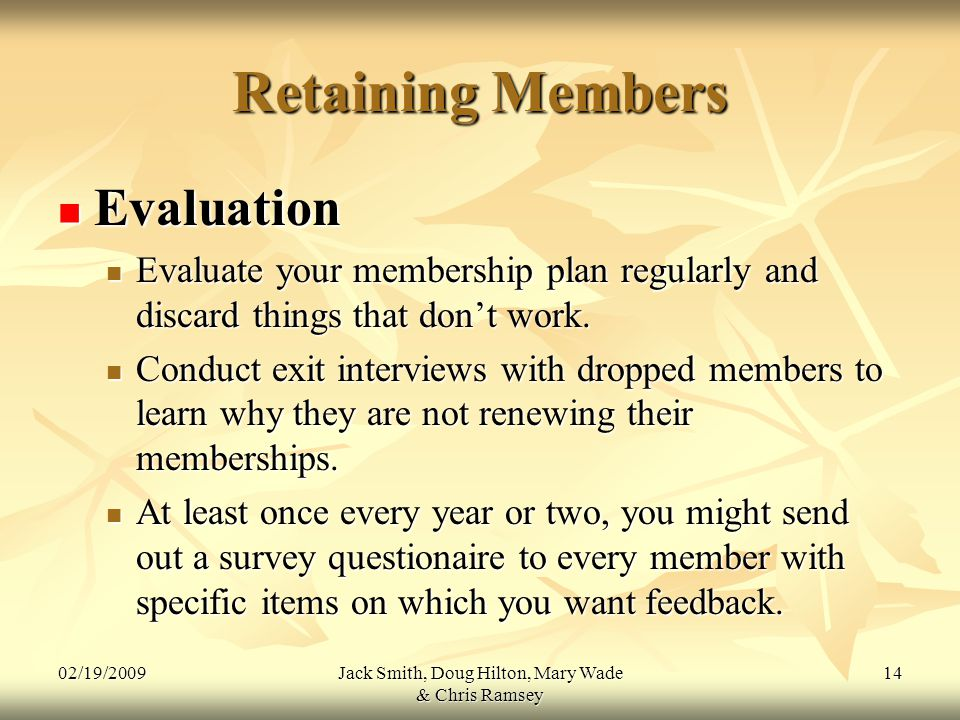 02/19/2009Jack Smith, Doug Hilton, Mary Wade & Chris Ramsey 14 Retaining Members Evaluation Evaluation Evaluate your membership plan regularly and discard things that don't work.