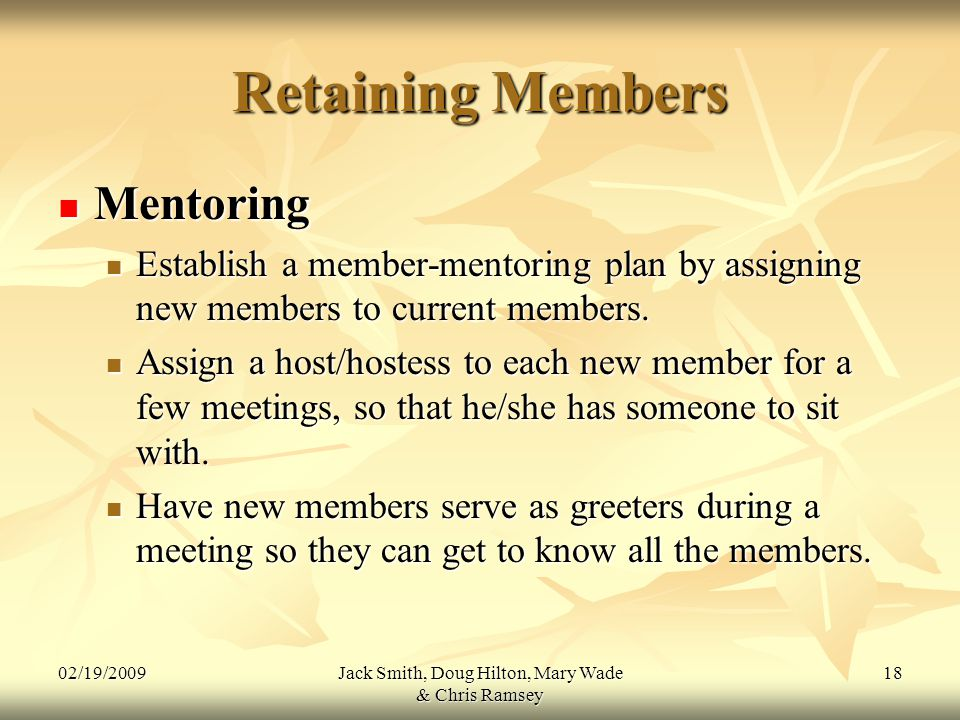 02/19/2009Jack Smith, Doug Hilton, Mary Wade & Chris Ramsey 18 Retaining Members Mentoring Mentoring Establish a member-mentoring plan by assigning new members to current members.