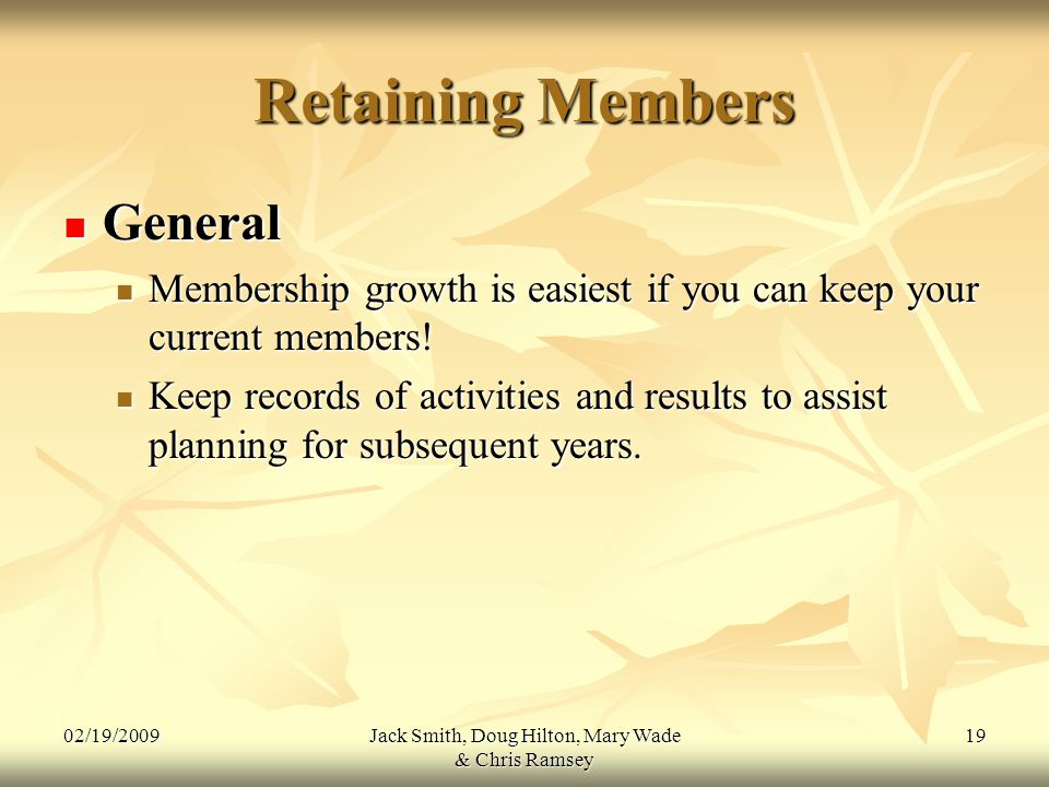 02/19/2009Jack Smith, Doug Hilton, Mary Wade & Chris Ramsey 19 Retaining Members General General Membership growth is easiest if you can keep your current members.