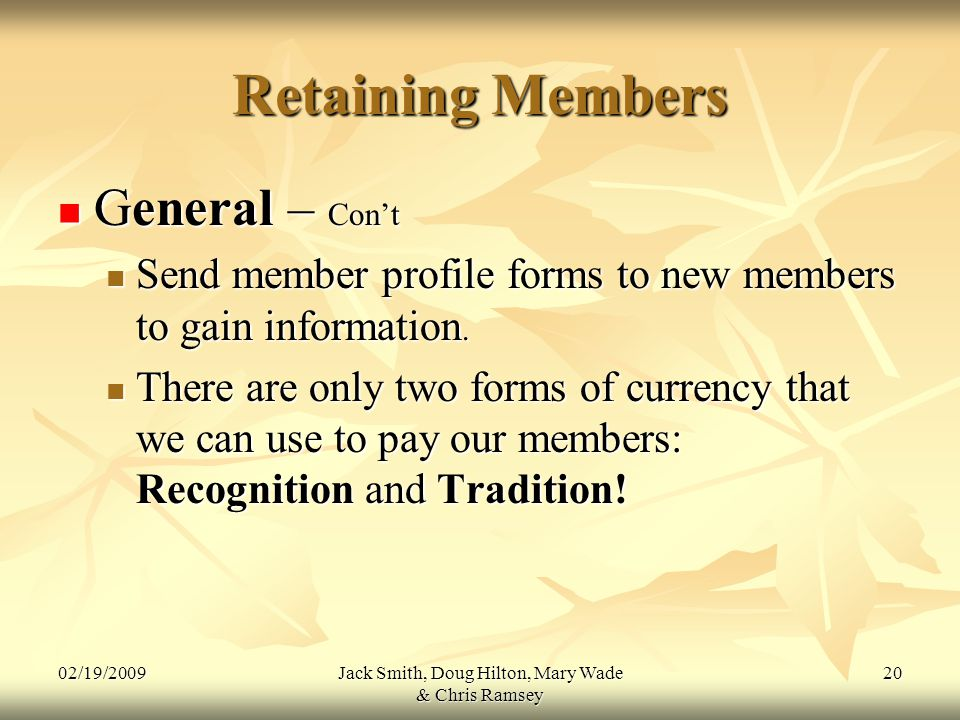 02/19/2009Jack Smith, Doug Hilton, Mary Wade & Chris Ramsey 20 Retaining Members General – Con't General – Con't Send member profile forms to new members to gain information.