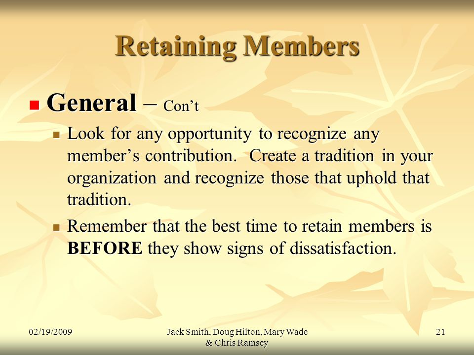 02/19/2009Jack Smith, Doug Hilton, Mary Wade & Chris Ramsey 21 Retaining Members General – Con't General – Con't Look for any opportunity to recognize any member's contribution.