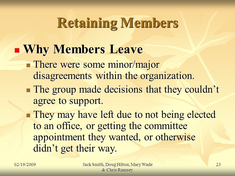 02/19/2009Jack Smith, Doug Hilton, Mary Wade & Chris Ramsey 23 Retaining Members Why Members Leave Why Members Leave There were some minor/major disagreements within the organization.