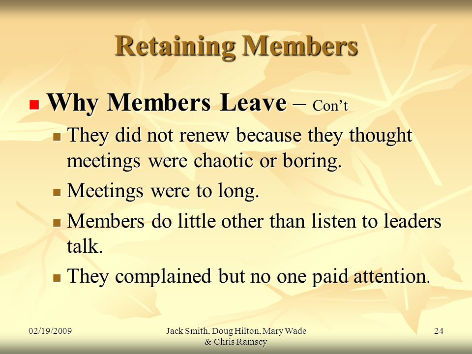 02/19/2009Jack Smith, Doug Hilton, Mary Wade & Chris Ramsey 24 Retaining Members Why Members Leave – Con't Why Members Leave – Con't They did not renew because they thought meetings were chaotic or boring.