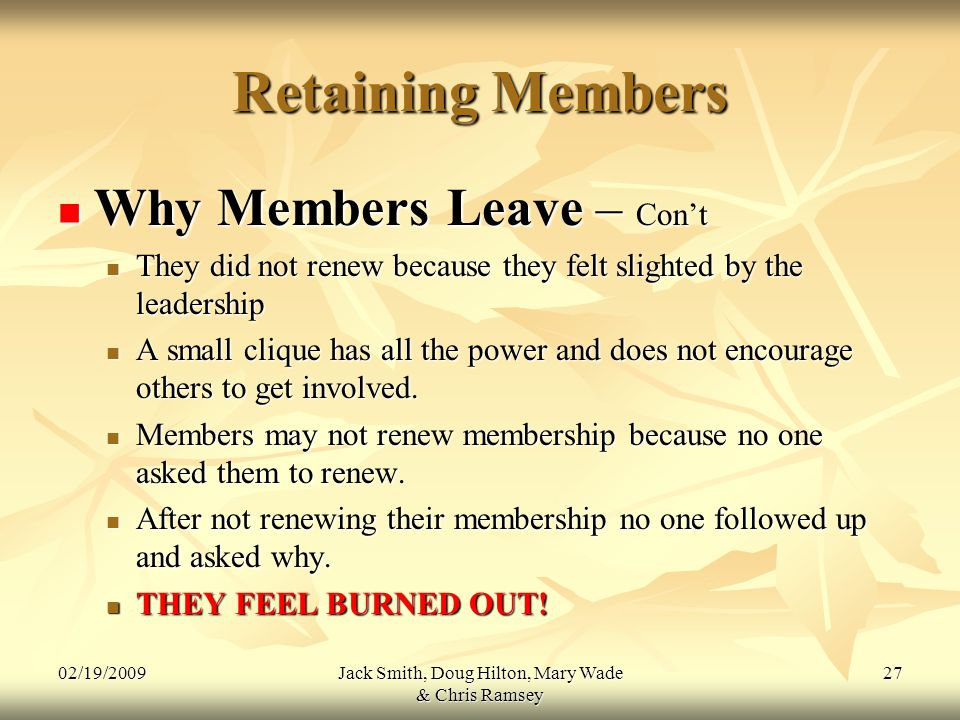 02/19/2009Jack Smith, Doug Hilton, Mary Wade & Chris Ramsey 27 Retaining Members Why Members Leave – Con't Why Members Leave – Con't They did not renew because they felt slighted by the leadership They did not renew because they felt slighted by the leadership A small clique has all the power and does not encourage others to get involved.
