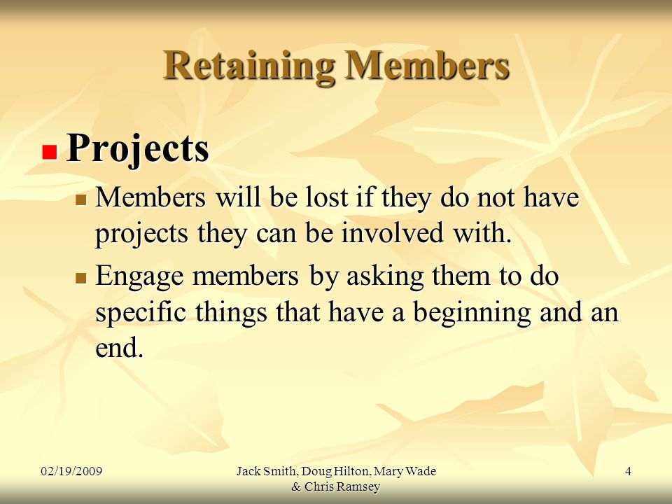 02/19/2009Jack Smith, Doug Hilton, Mary Wade & Chris Ramsey 4 Retaining Members Projects Projects Members will be lost if they do not have projects they can be involved with.