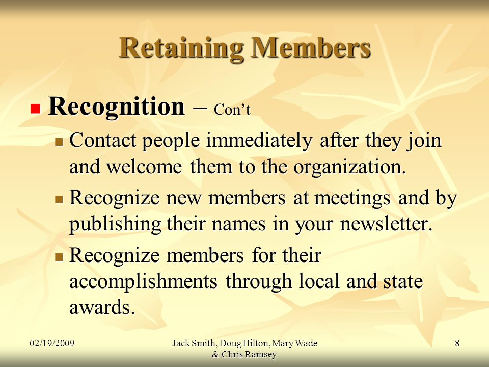 02/19/2009Jack Smith, Doug Hilton, Mary Wade & Chris Ramsey 8 Retaining Members Recognition – Con't Recognition – Con't Contact people immediately after they join and welcome them to the organization.