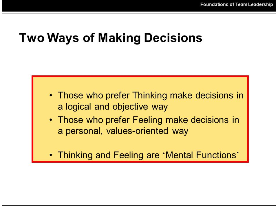 Foundations of Team Leadership Two Ways of Making Decisions Those who prefer Thinking make decisions in a logical and objective way Those who prefer Feeling make decisions in a personal, values-oriented way Thinking and Feeling are ' Mental Functions '