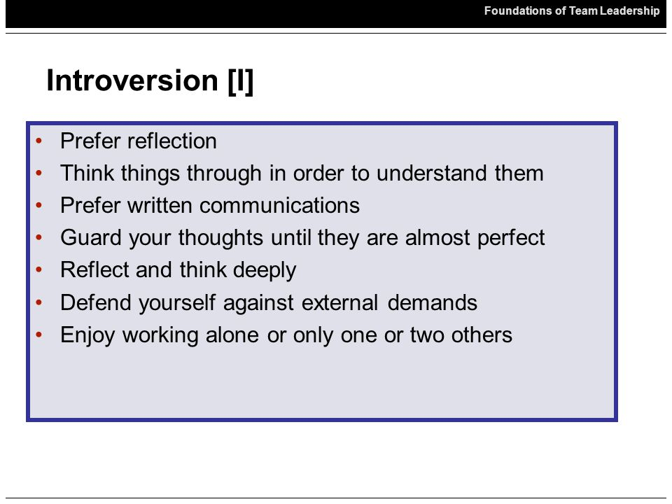Foundations of Team Leadership Introversion [I] Prefer reflection Think things through in order to understand them Prefer written communications Guard your thoughts until they are almost perfect Reflect and think deeply Defend yourself against external demands Enjoy working alone or only one or two others